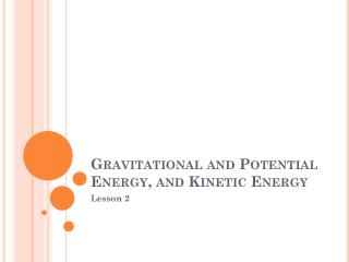 Gravitational and  Potential  Energy,  and Kinetic  Energy