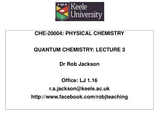 CHE-20004: PHYSICAL CHEMISTRY QUANTUM CHEMISTRY: LECTURE  3 Dr Rob Jackson Office: LJ 1.16 r.a.jackson@keele.ac.uk http
