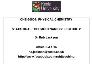 CHE-20004: PHYSICAL CHEMISTRY STATISTICAL THERMODYNAMICS:  LECTURE  2 Dr Rob Jackson Office: LJ 1.16 r.a.jackson@keele.a