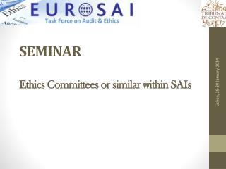 SEMINAR Ethics Committees or similar within SAIs