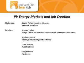 PV Energy Markets and Job Creation Moderator:	Sophia Fisher, Executive Manager 	NW Ohio Solar Hub Panelists:		Michael He