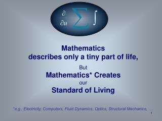 Mathematics  describes only a tiny part of life, But  Mathematics* Creates  our  Standard of Living