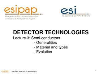 DETECTOR TECHNOLOGIES Lecture 3: Semi- conductors 	 -  Generalities 	 -  Material  and types 	 - Evolution