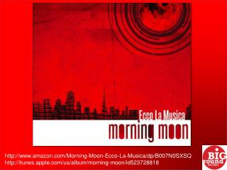 http://www.amazon.com/Morning-Moon-Ecco-La-Musica/dp/ B007N0SXSQ http:// itunes.apple.com /us/album/morning-moon/id52372