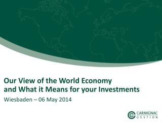 Our  View  of the World  Economy and  What it Means  for  your Investments
