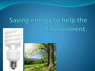 Saving energy to help the Environment.