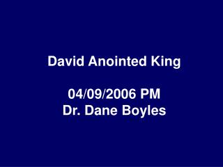David Anointed King 04/09/2006 PM Dr. Dane Boyles