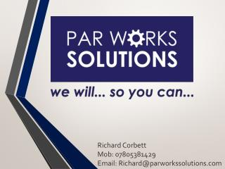 Richard Corbett Mob: 07805381429 Email: Richard@parworkssolutions.com