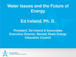 Water Issues and the Future of Energy Ed Ireland, Ph. D . President, Ed Ireland & Associates Executive Director, Bar
