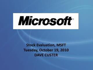 Stock Evaluation, MSFT Tuesday, October 19, 2010 DAVE CUSTER