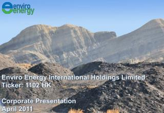 Enviro Energy International Holdings Limited Ticker:  1102  HK Corporate Presentation April 2011