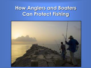 How Anglers and Boaters  Can Protect Fishing