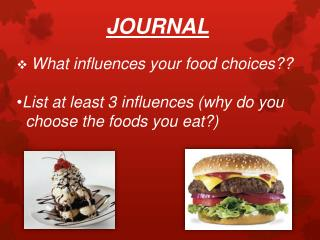 JOURNAL What influences your food choices?? List at least 3 influences (why do you       choose the foods you eat ?)