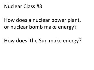 Nuclear Class #3 How does a nuclear power plant, or nuclear bomb make energy? How does  the Sun make energy?