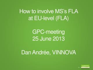 How to involve MS's FLA  at EU-level (FLA) GPC-meeting 25 June 2013 Dan Andrée, VINNOVA