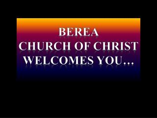 Berea Church of  christ Welcomes you…