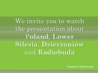 We  i nvite you to watch the presentation about  P oland , L ower S ilesia , D zierżoniów and R adiobuda