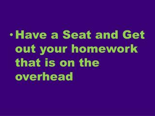 Have a Seat and Get out your homework that is on the overhead