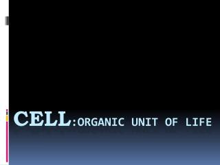 CELL :ORGANIC UNIT OF LIFE