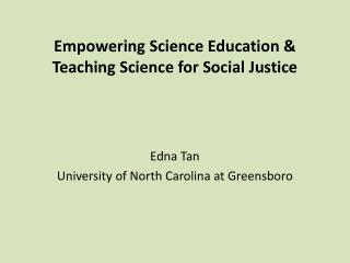 Empowering Science Education & Teaching Science for Social Justice Edna Tan University of North Carolina at Greensboro