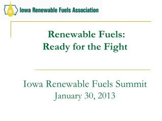 Renewable Fuels:  Ready for the Fight Iowa Renewable Fuels Summit January 30, 2013