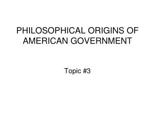 PHILOSOPHICAL ORIGINS OF AMERICAN GOVERNMENT