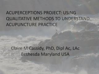 ACUPERCEPTIONS PROJECT: USING QUALITATIVE METHODS TO UNDERSTAND ACUPUNCTURE PRACTICE 	Claire M Cassidy, PhD,  Dipl  Ac,