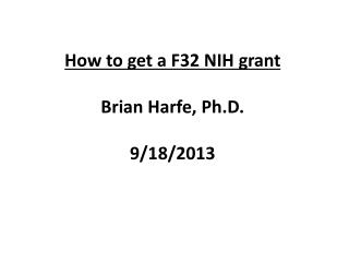 How to get a F32 NIH grant Brian Harfe, Ph.D. 9/18/2013