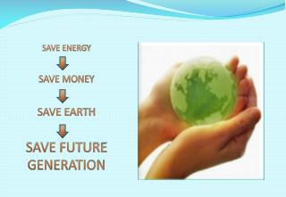 SAVE ENERGY SAVE MONEY SAVE EARTH SAVE FUTURE GENERATION