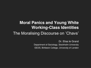 Moral Panics and Young White Working-Class Identities The Moralising Discourse on 'Chavs' Dr. Elias le Grand Departm