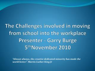 The Challenges involved in moving from school into the workplace  Presenter - Garry Burge  5 th November 2010
