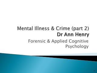 Mental Illness & Crime (part 2) Dr Ann Henry