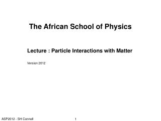 The African School of Physics Lecture : Particle Interactions with Matter Version 2012