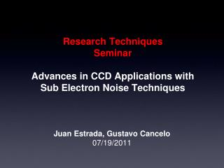 Research Techniques Seminar Advances in CCD Applications with Sub Electron Noise Techniques