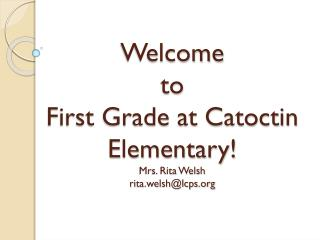 Welcome  to  First Grade at Catoctin Elementary! Mrs. Rita Welsh rita.welsh@lcps.org