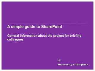 A simple guide to SharePoint General information about the project for briefing colleagues