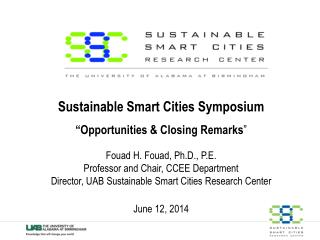 "Sustainable Smart Cities Symposium ""Opportunities & Closing Remarks "" Fouad H. Fouad, Ph.D., P.E. Professor and"