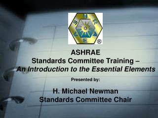 ASHRAE  Standards Committee Training – An Introduction to the Essential Elements Presented by:  H. Michael Newman Standa