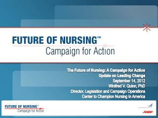 The Future of Nursing: A Campaign for Action Update on Leading Change September 14, 2012  Winifred V. Quinn, PhD Directo