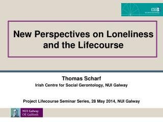 Thomas  Scharf Irish  Centre for Social Gerontology, NUI  Galway Project Lifecourse Seminar Series, 28 May 2014, NUI Gal