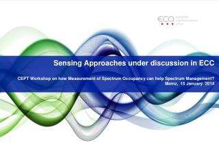 Sensing Approaches under discussion in ECC CEPT Workshop on how  Measurement of Spectrum Occupancy can help Spectrum Man