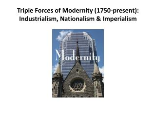 Triple Forces of Modernity (1750-present ): Industrialism, Nationalism & Imperialism