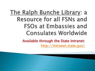 The Ralph Bunche Library : a Resource for all FSNs and FSOs at Embassies and Consulates Worldwide