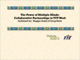 The Power of Multiple Minds:   Collaborative Partnerships in TTT  Work facilitated by:  Maggie Austin & Doug Rowe
