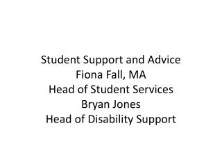 Student Support and Advice  Fiona Fall, MA Head of Student Services Bryan Jones Head of  Disability Support