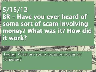 5/15/12 BR –  Have you ever heard of some sort of scam involving money? What was it? How did it work?