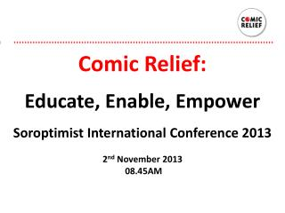 Comic  Relief: Educate, Enable, Empower Soroptimist  International Conference 2013 2 nd  November 2013  08.45AM