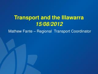 Transport and the Illawarra 15/08/2012 Mathew Fante – Regional  Transport Coordinator