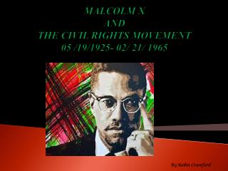 MALCOLM X AND THE CIVIL RIGHTS MOVEMENT  05 /19/1925- 02/ 21/ 1965