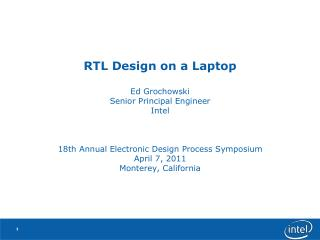 RTL Design on a Laptop Ed Grochowski Senior Principal Engineer Intel 18th Annual Electronic Design Process Symposium  Ap